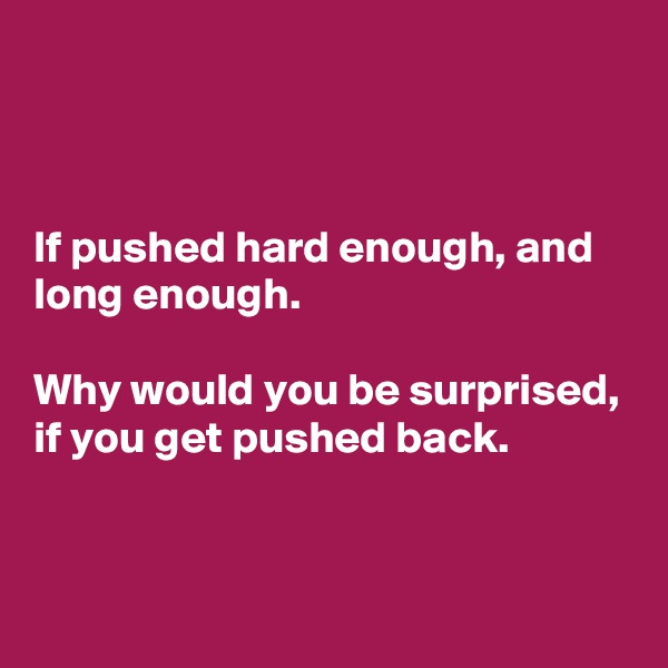 If pushed hard enough, and long enough.   Why would you be surprised, if you get pushed back.