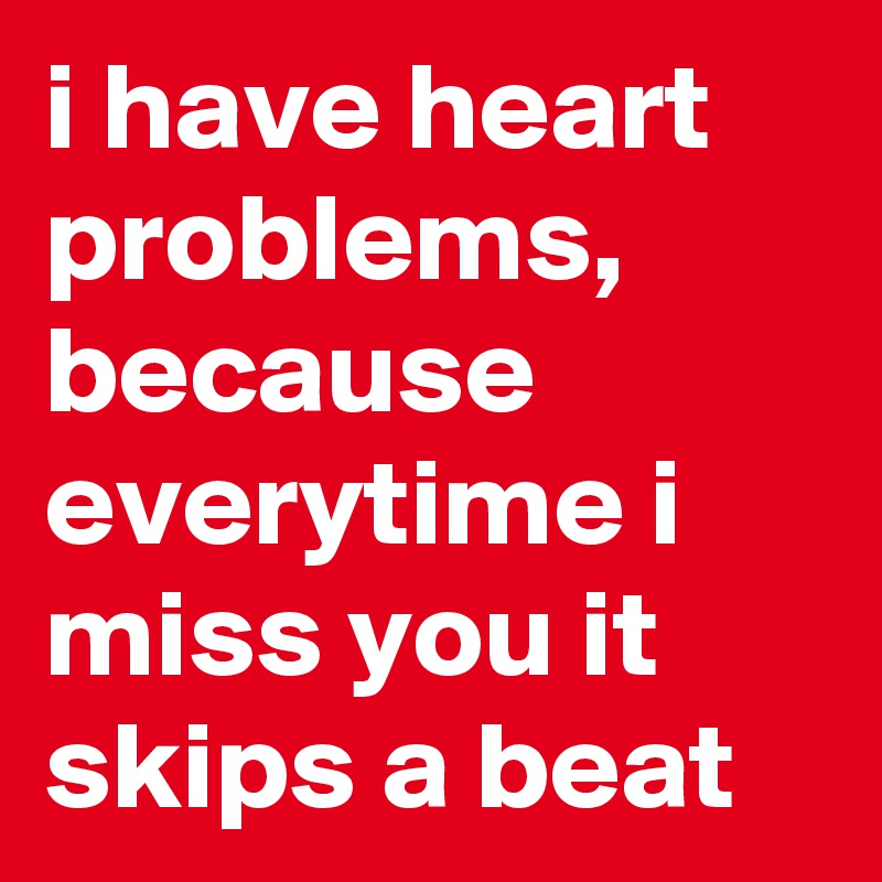 i have heart problems, because everytime i miss you it skips a beat