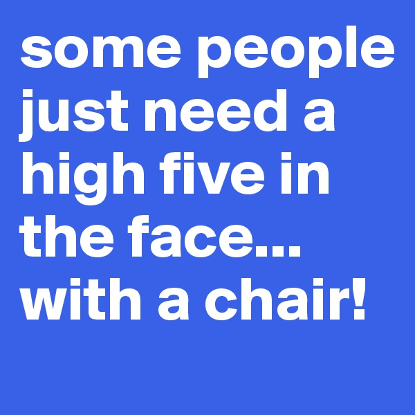 some people just need a high five in the face... with a chair!
