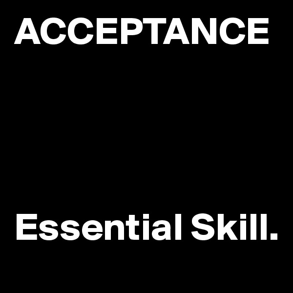ACCEPTANCE     Essential Skill.