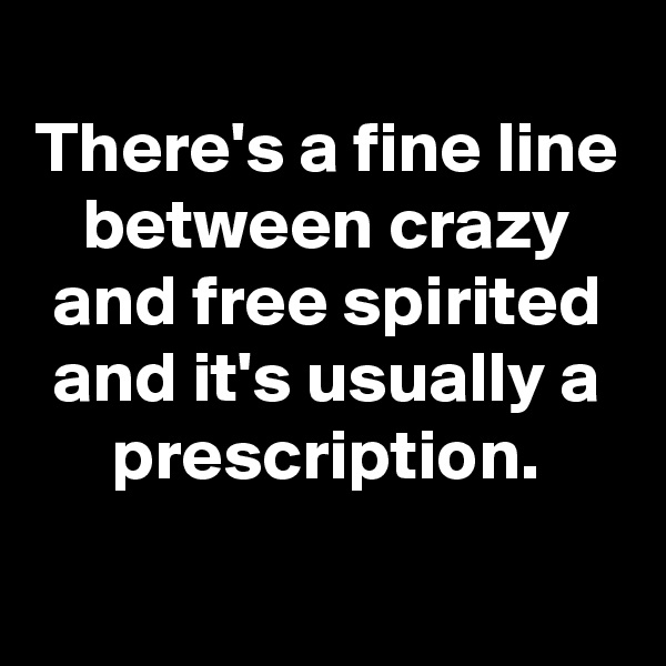There's a fine line between crazy and free spirited and it's usually a prescription.