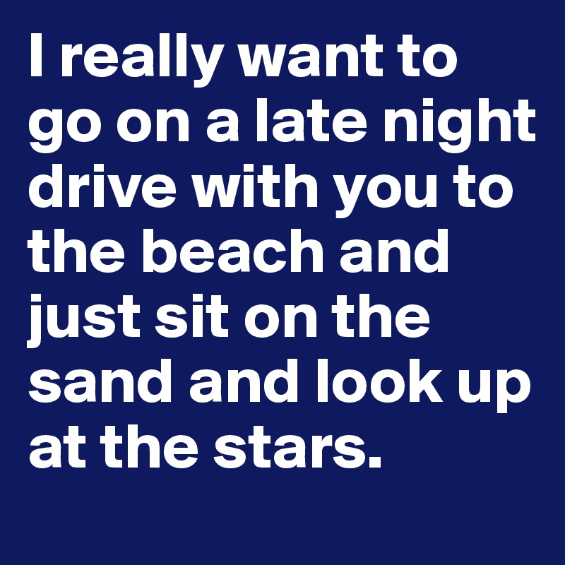 I really want to go on a late night drive with you to the beach and just sit on the sand and look up at the stars.