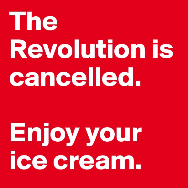The Revolution is cancelled.   Enjoy your ice cream.