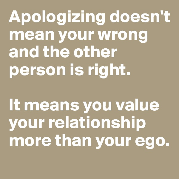 Apologizing doesn't mean your wrong and the other person is right.  It means you value your relationship more than your ego.