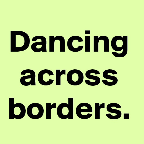 Dancing across borders.
