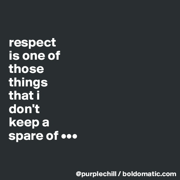 respect  is one of  those  things  that i  don't  keep a  spare of •••