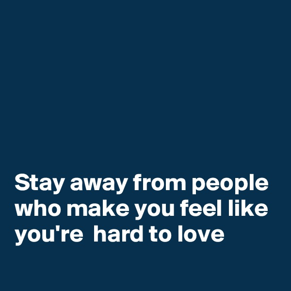 Stay away from people who make you feel like you're  hard to love