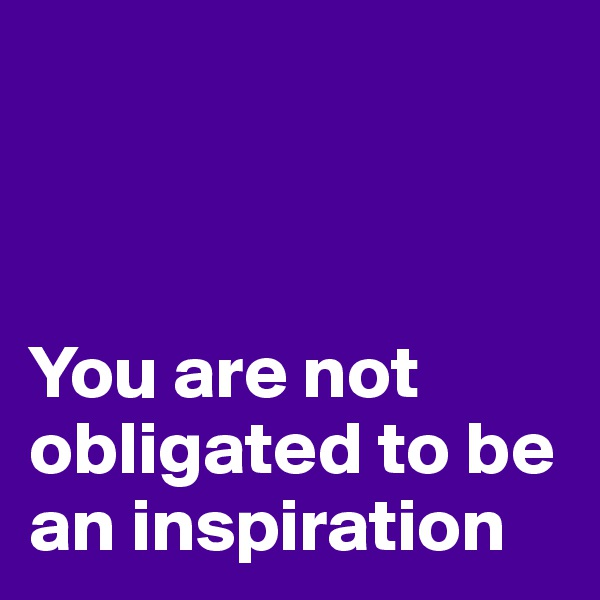 You are not obligated to be an inspiration