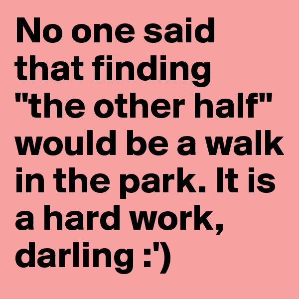 """No one said that finding """"the other half"""" would be a walk in the park. It is a hard work, darling :')"""