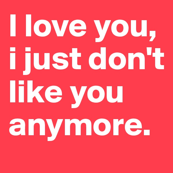 I love you, i just don't like you anymore.