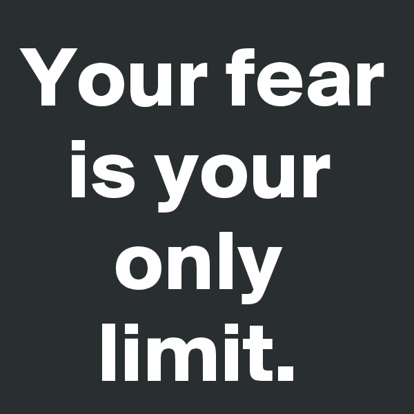 Your fear is your only limit.