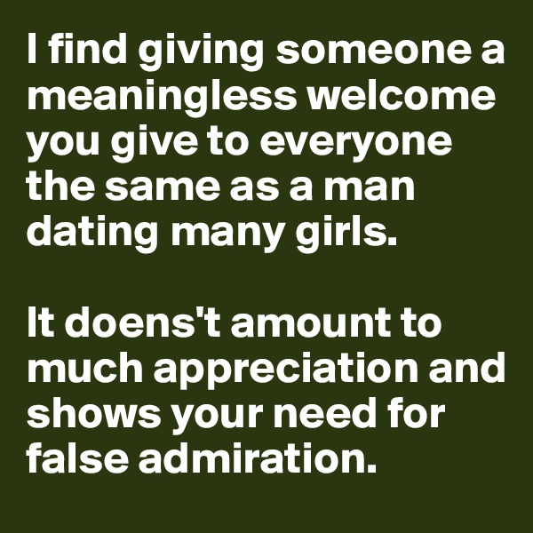 I find giving someone a meaningless welcome you give to everyone the same as a man dating many girls.   It doens't amount to much appreciation and shows your need for false admiration.
