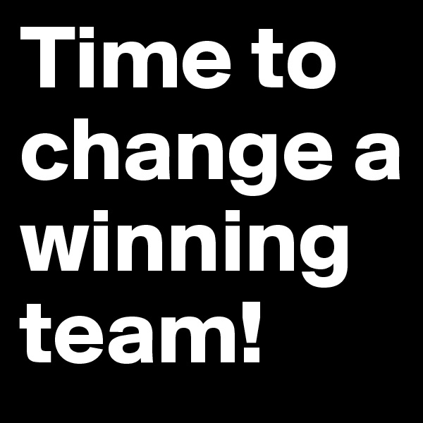 Time to change a winning team!