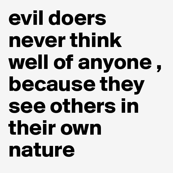 evil doers never think well of anyone , because they see others in their own nature
