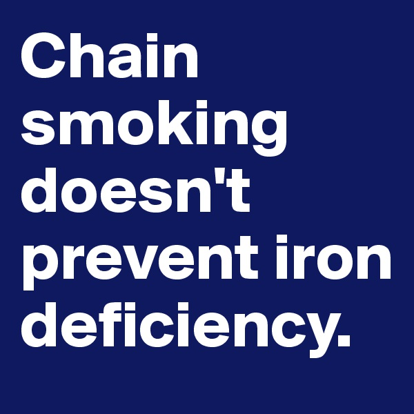 Chain smoking doesn't prevent iron deficiency.