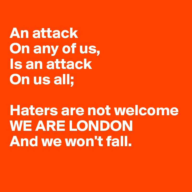 An attack  On any of us,  Is an attack  On us all;   Haters are not welcome WE ARE LONDON And we won't fall.