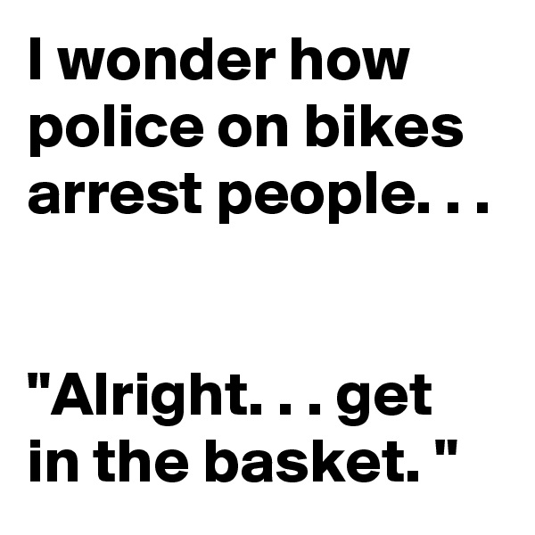 "I wonder how police on bikes arrest people. . .    ""Alright. . . get in the basket. """