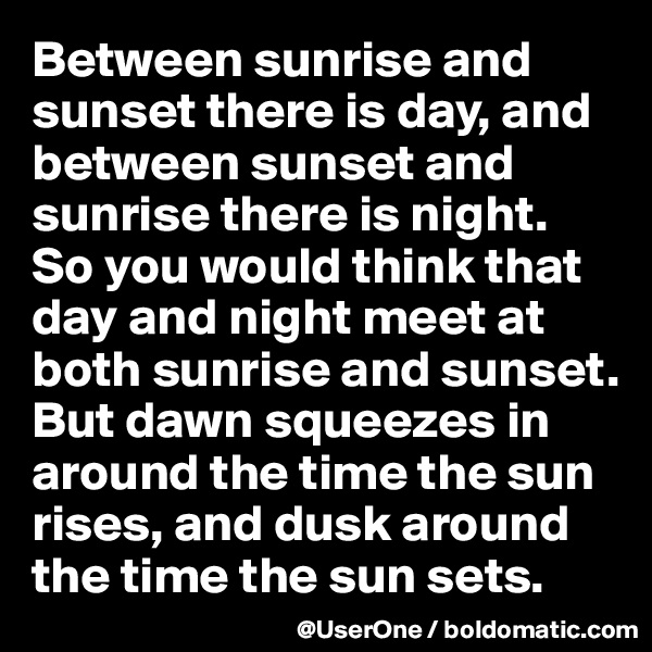 Between sunrise and sunset there is day, and between sunset and sunrise there is night. So you would think that day and night meet at both sunrise and sunset. But dawn squeezes in around the time the sun rises, and dusk around the time the sun sets.