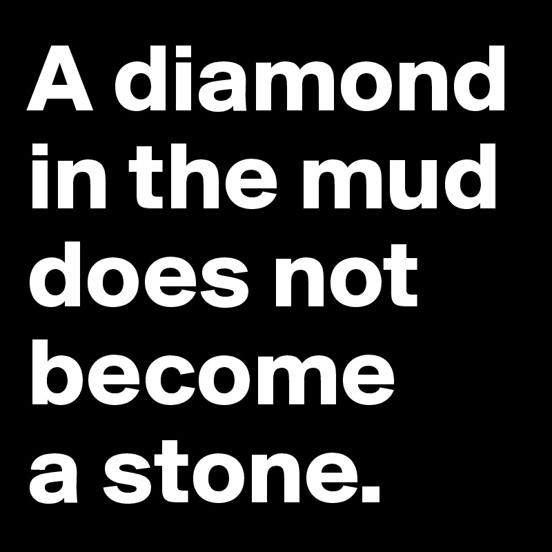 A diamond in the mud does not become  a stone.