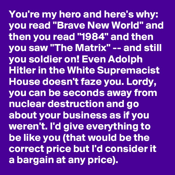 "You're my hero and here's why:  you read ""Brave New World"" and then you read ""1984"" and then you saw ""The Matrix"" -- and still you soldier on! Even Adolph Hitler in the White Supremacist House doesn't faze you. Lordy, you can be seconds away from nuclear destruction and go about your business as if you weren't. I'd give everything to be like you (that would be the correct price but I'd consider it a bargain at any price)."