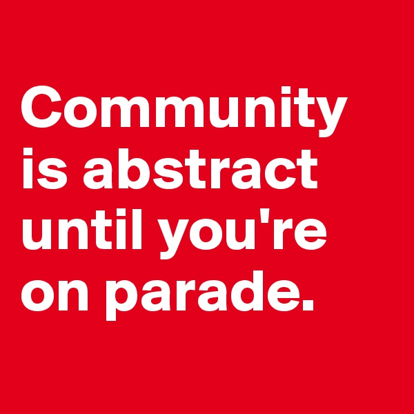 Community  is abstract until you're on parade.