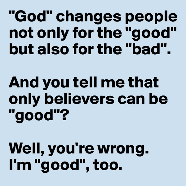 """God"" changes people not only for the ""good"" but also for the ""bad"".  And you tell me that only believers can be ""good""?   Well, you're wrong. I'm ""good"", too."