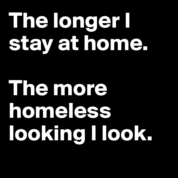 The longer I stay at home.   The more homeless looking I look.