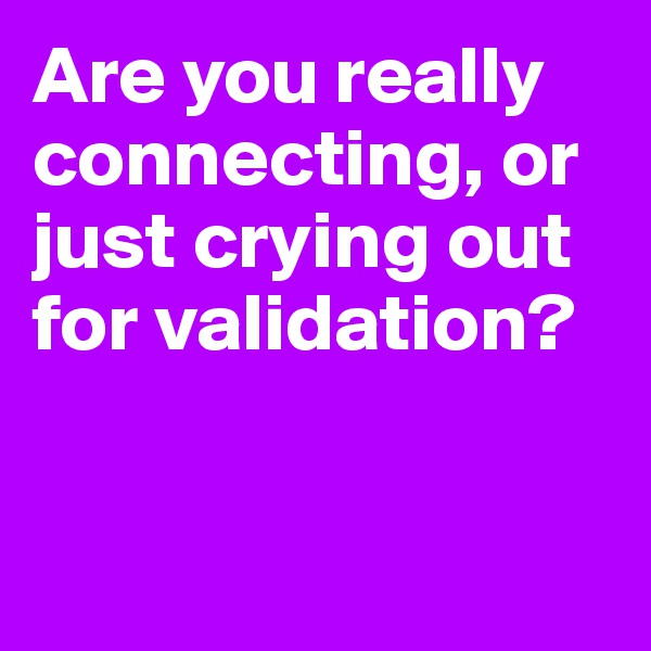Are you really connecting, or just crying out for validation?