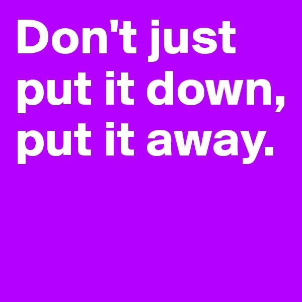 Don't just put it down, put it away.