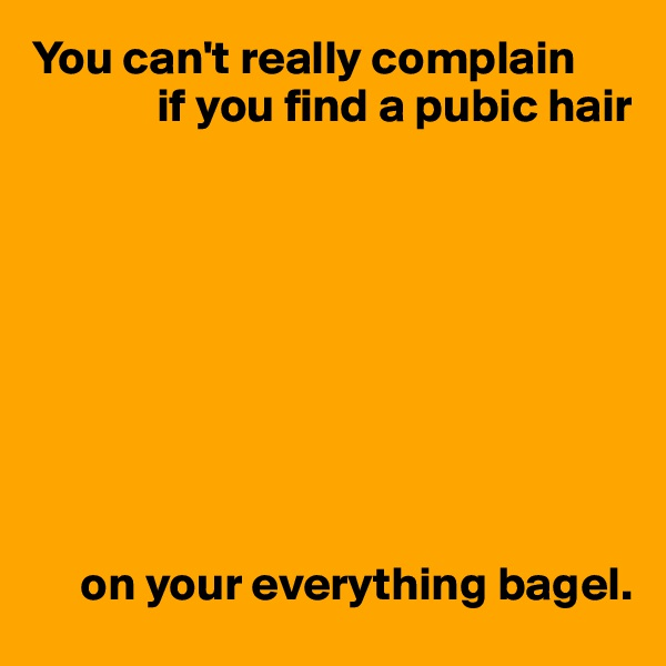 You can't really complain              if you find a pubic hair               on your everything bagel.