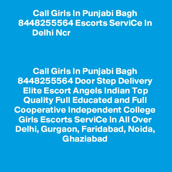 Call Girls In Punjabi Bagh 8448255564 Escorts ServiCe In Delhi Ncr                                         Call Girls In Punjabi Bagh 8448255564 Door Step Delivery Elite Escort Angels Indian Top Quality Full Educated and Full Cooperative Independent College Girls Escorts ServiCe In All Over Delhi, Gurgaon, Faridabad, Noida, Ghaziabad