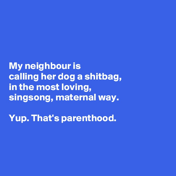 My neighbour is  calling her dog a shitbag,  in the most loving,  singsong, maternal way.   Yup. That's parenthood.