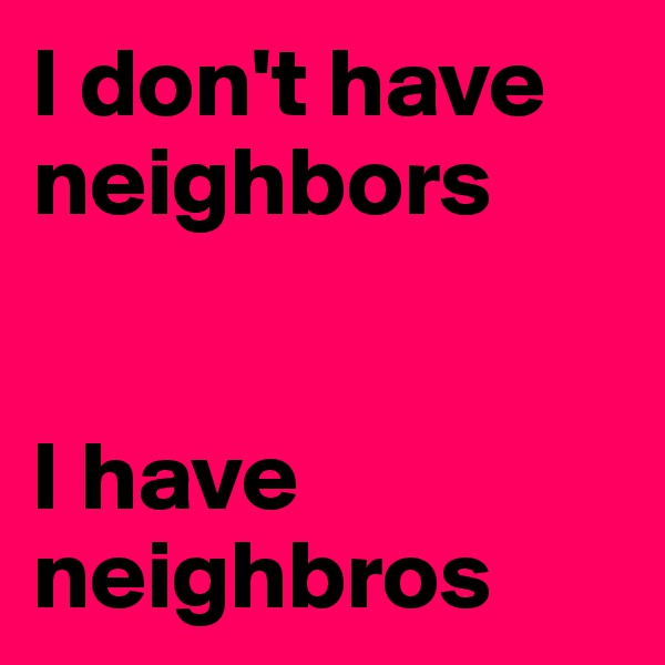 I don't have neighbors   I have neighbros