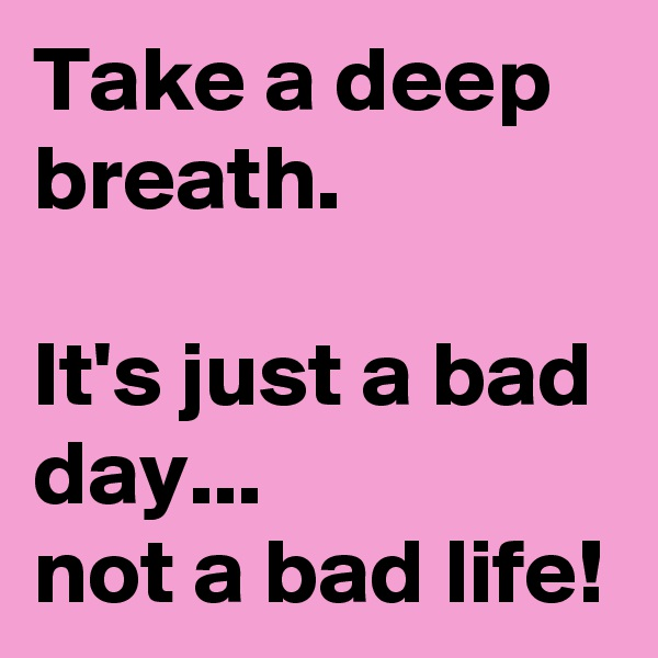 Take a deep breath.  It's just a bad day... not a bad life!
