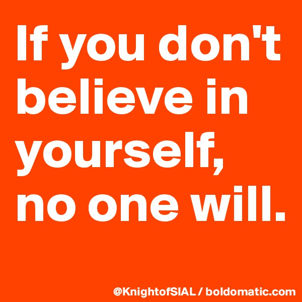 If you don't believe in yourself, no one will.