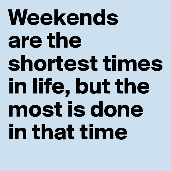 Weekends are the shortest times in life, but the most is done in that time