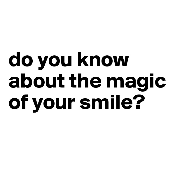 do you know about the magic of your smile?