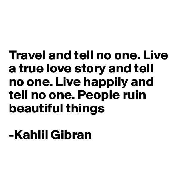 Travel and tell no one. Live a true love story and tell no one. Live happily and tell no one. People ruin beautiful things  -Kahlil Gibran