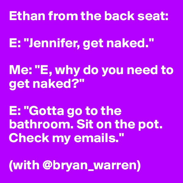 "Ethan from the back seat:  E: ""Jennifer, get naked.""  Me: ""E, why do you need to get naked?""  E: ""Gotta go to the bathroom. Sit on the pot. Check my emails.""  (with @bryan_warren)"