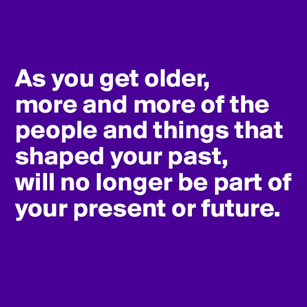 As you get older, more and more of the people and things that shaped your past,  will no longer be part of your present or future.