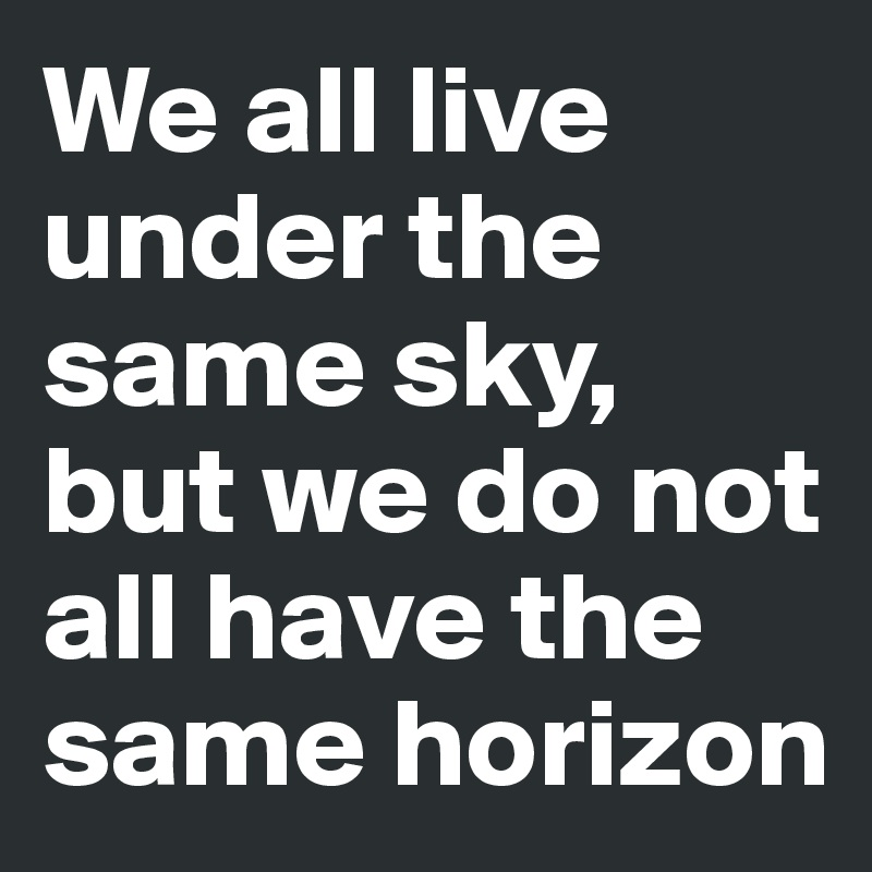 We all live under the same sky, but we do not all have the same horizon