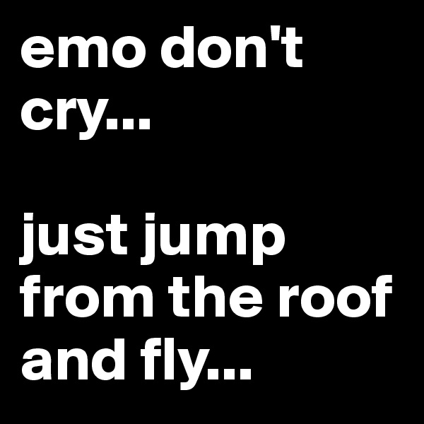 emo don't cry...   just jump from the roof and fly...