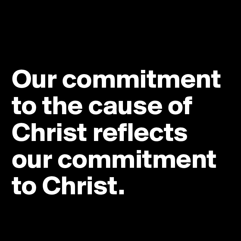 Our commitment to the cause of Christ reflects our commitment to Christ.