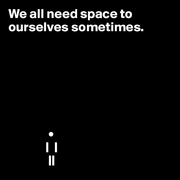 We all need space to ourselves sometimes.                                    •               |  |                ||