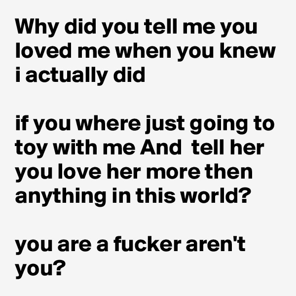 Why did you tell me you loved me when you knew i actually did   if you where just going to toy with me And  tell her you love her more then anything in this world?  you are a fucker aren't you?