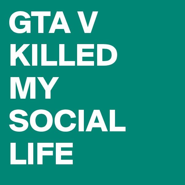 GTA V KILLED MY SOCIAL LIFE