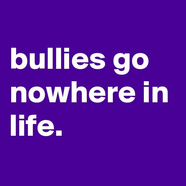 bullies go nowhere in life.