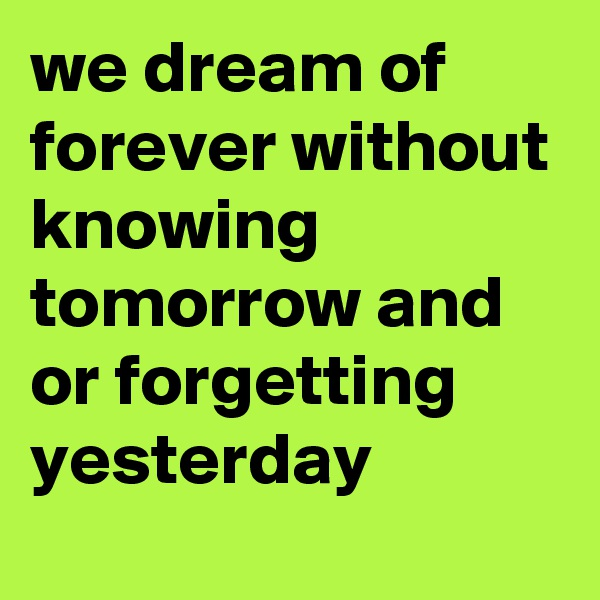 we dream of forever without knowing tomorrow and or forgetting yesterday