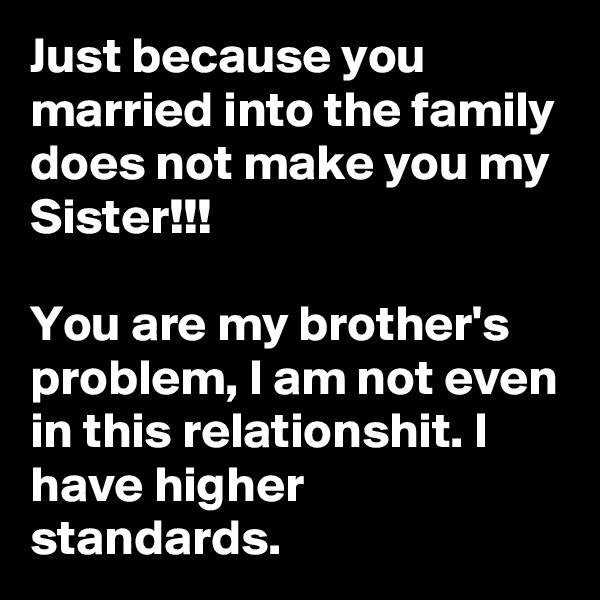 Just because you married into the family does not make you my Sister!!!  You are my brother's problem, I am not even in this relationshit. I have higher standards.