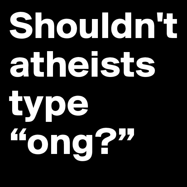 "Shouldn't atheists    type ""ong?"""